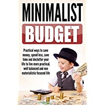 Minimalist Budget : Practical Ways to Save Money, Spend Less, Save Time and Declutter Your Life to Live More Practical, Well Balanced and Non-Materialistic ... Budget Planning Book 1) (English Edition)