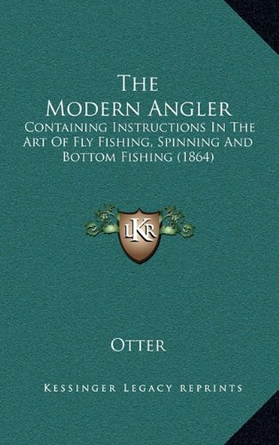 The Modern Angler: Containing Instructions in the Art of Fly Fishing, Spinning and Bottom Fishing (1864)