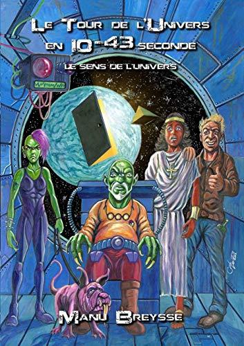 Le Tour de l'Univers en 10 puissance -43 seconde: Le sens de l'univers par Manu Breysse