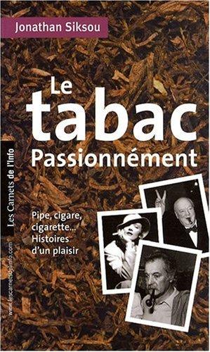 Le tabac passionnment : Pipe, cigare, cigarette, histoires d'un plaisir