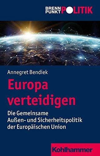 Europa verteidigen: Die Gemeinsame Außen- und Sicherheitspolitik der Europäischen Union (Brennpunkt Politik)