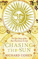 Chasing the Sun: The Epic Story of the Star That Gives Us Life by Richard Cohen (2010-11-01)