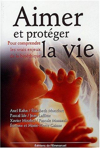 Aimer et protéger la vie : Pour comprendre les vrais enjeux de la bioéthique par Axel Kahn, Elizabeth Monfort, Jean Laffitte, Pascal Ide, Collectif