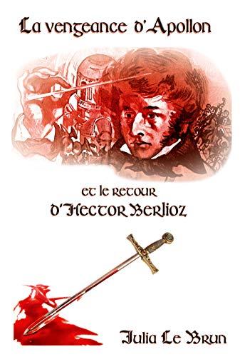 La Vengeance d'Apollon et le Retour d'Hector Berlioz (Les Chevaliers d'Apollon t. 2) par Julia Le Brun