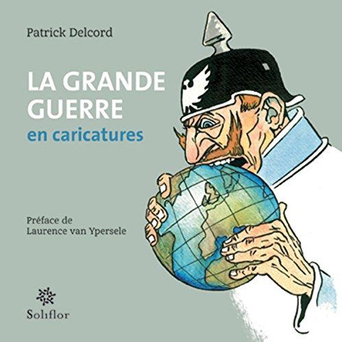 La grande Guerre en caricatures: Une autre approche de l'Histoire par Patrick Delcord