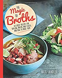 The Magic of Broths: 60 Great Recipes for Healing Broth and Stocks and How to Make Them by Nick Sandler (2015-12-03)