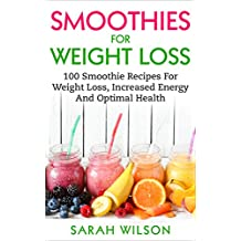 Smoothies For Weight Loss: 100 Smoothie Recipes For Weight Loss, Increased Energy And Optimal Health (English Edition)