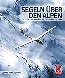 Segeln über den Alpen: Erlebnis und Technik des Hochgebirgsfluges - Jochen von Kalckreuth