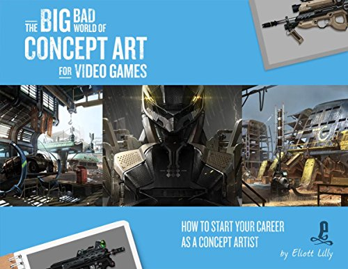 The Big Bad World of Concept Art for Video Games: How to Start Your Career as a Concept Artist por Eliott Lilly
