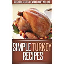 Turkey Recipes: Delicious New Ways To Serve The Classic Turkey. (Simple Recipe Series)