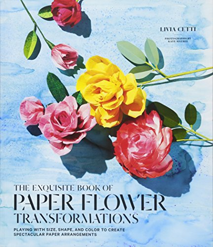 The Exquisite Book of Paper Flower Arrangements: A Guide to Creating Spectacular Paper Blooms and How to Style Them por Livia Cetti