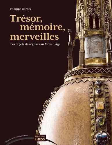 Trésor, mémoire, merveilles : Les objets des églises au Moyen Age par Philippe Cordez