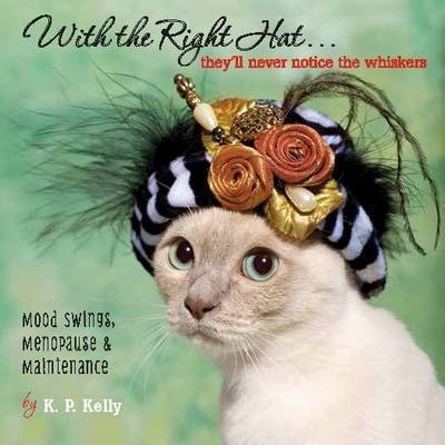 [(With the Right Hat, They'll Never Notice the Whiskers : Mood Swings, Menopause & Maintenance)] [By (author) K. P. Kelly] published on (May, 2015)