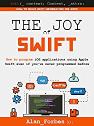 The Joy of Swift: How to program iOS applications using Apple Swift even if you've never programmed before (English Edition)