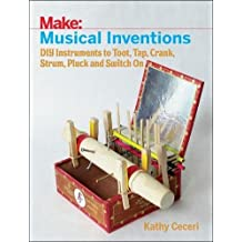 Make: Musical Inventions: DIY Instruments to Toot, Tap, Crank, Strum, Pluck and Switch on