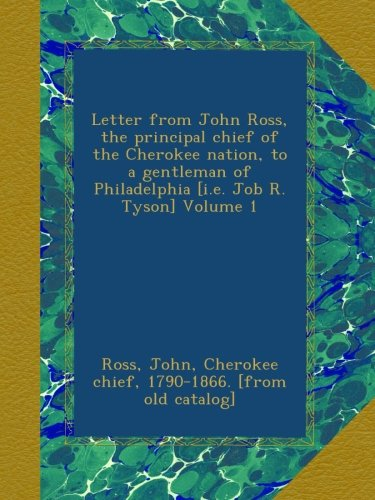 Letter from John Ross, the principal chief of the Cherokee nation, to a gentleman of Philadelphia [i.e. Job R. Tyson] Volume 1
