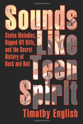 Sounds Like Teen Spirit: Stolen Melodies, Ripped-Off Riffs, and the Secret History of Rock and Roll