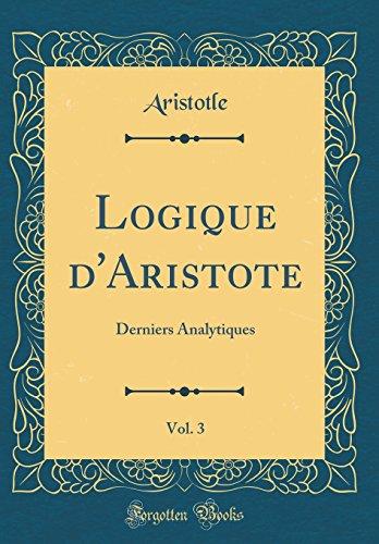Logique d'Aristote, Vol. 3: Derniers Analytiques (Classic Reprint) par Aristotle Aristotle