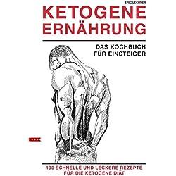 KETOGENE ERNÄHRUNG für Anfänger und Einsteiger Das Kochbuch 100 schnelle und leckere Rezepte für die ketogene Diät Bonus: mit großem Ratgeber Teil: inkl. high fat und Low Carb, Keto Backen