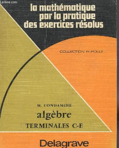 ALGEBRE / TERMINALES C ET E / LA MATHEMATIQUE PAR LA PRATIQUE DES EXERCICES RESOLUS / COLLECTION R. POLLE.