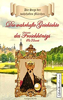 Die Saga der wahrhaften Märchen: Die wahrhafte Geschichte des Froschkönigs von [Kovarik, Pia]