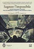 Sognare l'impossibile. La fantascienza italiana tra letteratura e fumetti, tra scienza e utopia. Atti del seminario (Rovereto, 18-19 novembre 2016)