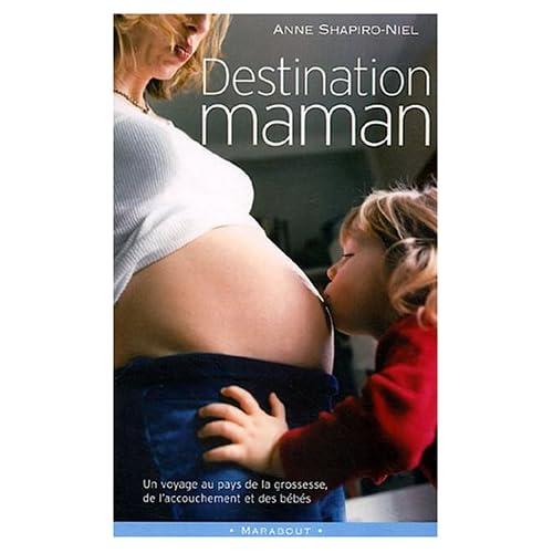 Destination maman : Voyage au pays de la grossesse, de l'accouchement et des bébés
