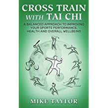 Cross Train with Tai Chi: A Balanced Approach to Improving your Sports Performance, Health and Overall Wellbeing