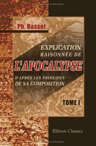 Explication raisonnée de l'Apocalypse, d'après les principes de sa composition: L'Apocalypse, considérée comme un écrit hiéroglyphique. Tome 1
