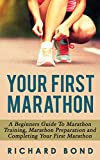 Your First Marathon: A Beginners Guide To Marathon Training, Marathon Preparation and Completing Your First Marathon (Marathon Training, Marathon Guide)