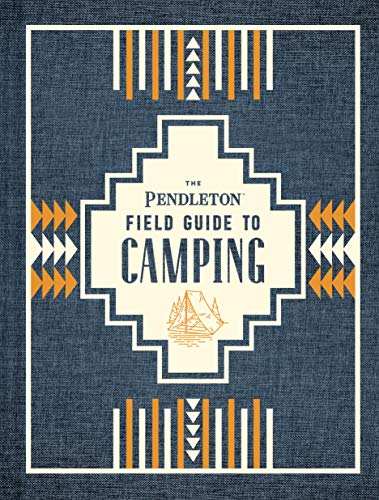 The Pendleton Field Guide to Camping: (Outdoors Camping Book, Beginner Wilderness Guide) (English Edition)