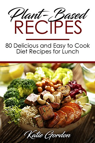 Plant-Based Recipes: 80 Delicious and Easy to Cook Diet Recipes for Lunch (English Edition)
