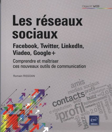 Les réseaux sociaux : Facebook, Twitter, LinkedIn, Viadeo, Google+ - Comprendre et maîtriser ces nouveaux outils de communication (2ème édition)