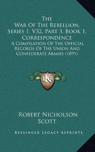 The War of the Rebellion, Series 1, V32, Part 3, Book 1, Correspondence: A Compilation of the Official Records of the Union and Confederate Armies (1891)