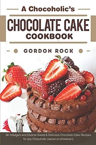 A Chocoholic's Chocolate Cake Cookbook: 30 Indulgent and Diverse Sweet & Delicious Chocolate Cake Recipes for any Chocoholic (secret or