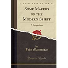 Some Makers of the Modern Spirit: A Symposium (Classic Reprint)