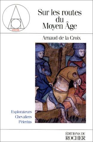 Sur les routes du Moyen âge : Explorateurs, chevaliers, pélerins par Arnaud de La Croix