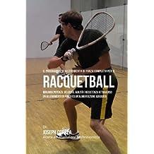 Il programma di allenamento di forza completo per il Racquetball: Migliora potenza, velocita, agilita e resistenza attraverso un allenamento di forza ed un'alimentazione adeguata