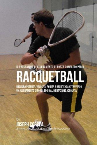 Il programma di allenamento di forza completo per il Racquetball: Migliora potenza, velocita, agilita e resistenza attraverso un allenamento di forza ed un'alimentazione adeguata por Joseph Correa (Atleta Professionista Ed Allenatore)
