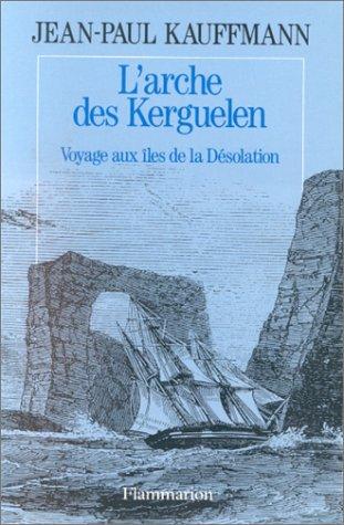 L'arche des Kerguelen : Voyage aux îles de la Désolation