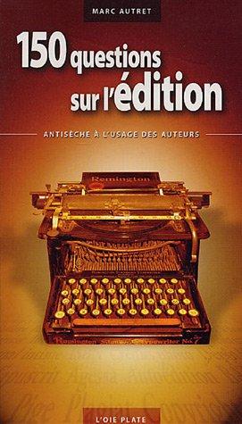 150 questions sur l'édition : Antisèche à l'usage des auteurs