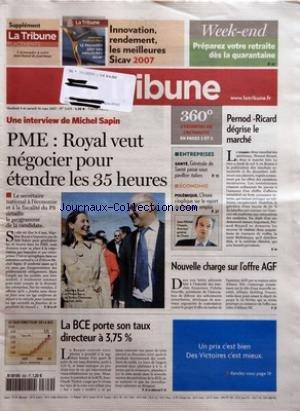 TRIBUNE (LA) [No 3619] du 09/03/2007 - INNOVATION RENDEMENT LES MEILLEURS SICAV 2007 - WEEK-END - PREPAREZ VOTRE RETRAITE DES LA QUARANTAINE - UNE INTERVIEW DE MICHEL SAPIN - PME - ROYAL VEUT NEGOCIER POUR ETENDRE LES 35 HEURES - ENTREPRISES - SANTE - GENERALE DE SANTE PASSE SOUS PAVILLON ITALIEN - ECONOMIE - POLEMIQUE - L'INSEE S'EXPLIQUE SUR LE REPORT DE L'ENQUETE EMPLOI - PERNOD-RICARD DEGRISE LE MARCHE - NOUVELLE CHARGE SUR L'OFFRE AGF - LA BCE PORTE SON TAUX DIRECTEUR A 375 % - UN PRIX C'E par Collectif