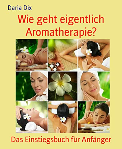 Wie geht eigentlich Aromatherapie?: Das Einstiegsbuch für Anfänger -