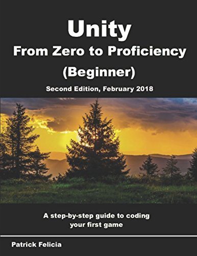 Unity From Zero to Proficiency (Beginner): A step-by-step guide to coding your first game with Unity in C#. [Second Edition, February 2018]
