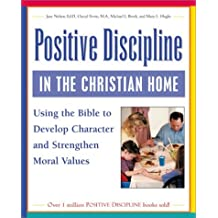 Positive Discipline in the Christian Home: Using the Bible to Develop Character and Strengthen Moral Values by Jane Nelsen (2002-04-01)