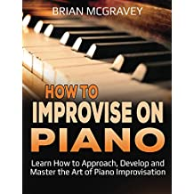 How to Improvise on Piano: Learn How to Approach, Develop and Master the Art of Piano Improvisation (English Edition)