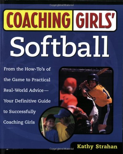 Coaching Girls' Softball: From the How-To's of the Game to Practical Real-World Advice--Your Definitive Guide to Successfully Coaching Girls por Kathy Strahan