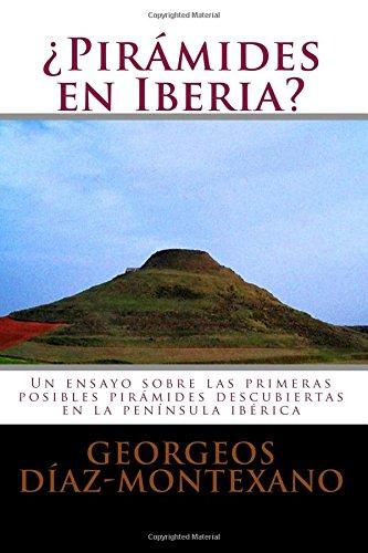 ¿Pirámides en Iberia?: Un ensayo sobre las primeras posibles pirámides descubiertas en la península ibérica: Volume 1 (Enigmas Histórico-Arqueológicos de la Magna Iberia)
