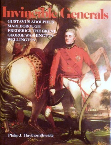 Invincible Generals: Gustavus Adolphus, Marlborough, Frederick the Great, George Washington, Wellington by Philip J. Haythornthwaite (1991-12-06)