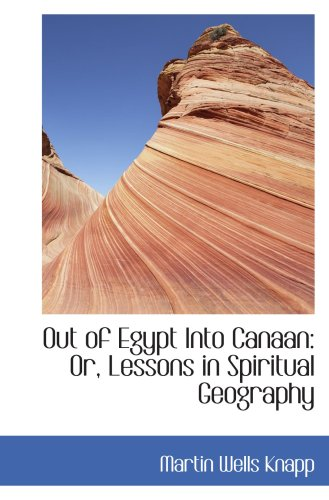 Out of Egypt Into Canaan: Or, Lessons in Spiritual Geography
